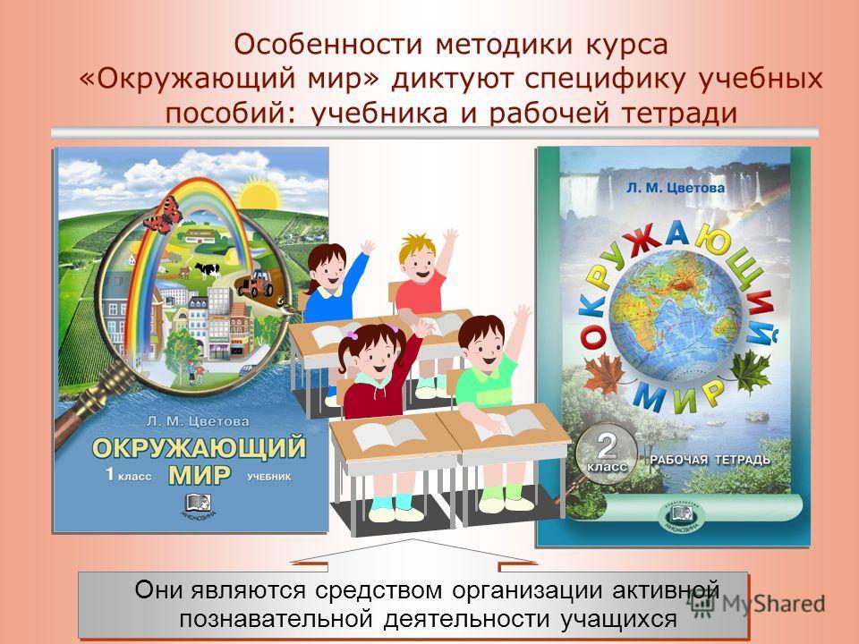 Особенности методики курса «Окружающий мир» диктуют специфику учебных пособий: учебника и рабочей тетради Они являются средством организации активной познавательной деятельности учащихся