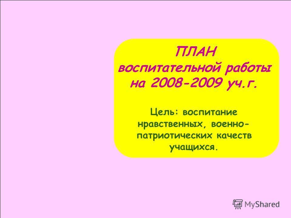 ПЛАН воспитательной работы на 2008-2009 уч.г. Цель: воспитание нравственных, военно- патриотических качеств учащихся.