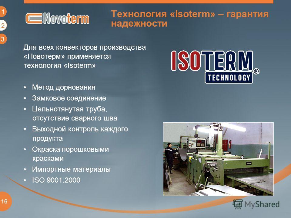 1 2 3 16 Технология «Isoterm» – гарантия надежности Для всех конвекторов производства «Новотерм» применяется технология «Isoterm» Метод дорнования Замковое соединение Цельнотянутая труба, отсутствие сварного шва Выходной контроль каждого продукта Окр
