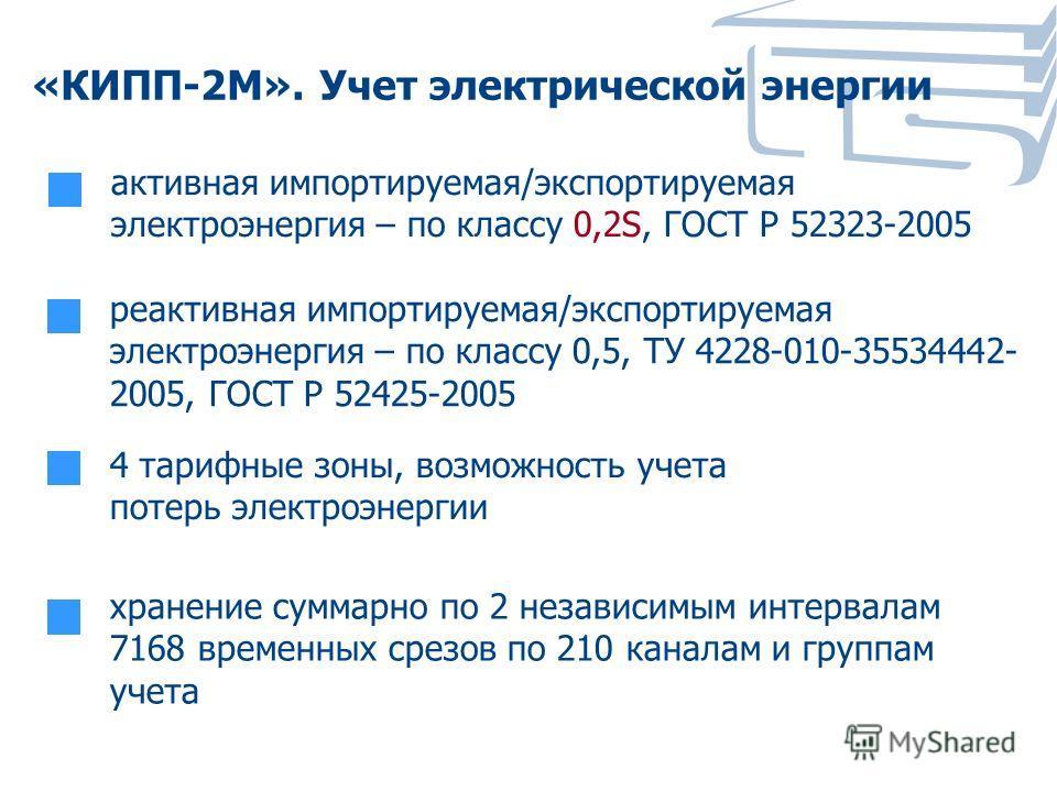 «КИПП-2М». Учет электрической энергии активная импортируемая/экспортируемая электроэнергия – по классу 0,2S, ГОСТ Р 52323-2005 реактивная импортируемая/экспортируемая электроэнергия – по классу 0,5, ТУ 4228-010-35534442- 2005, ГОСТ Р 52425-2005 хране