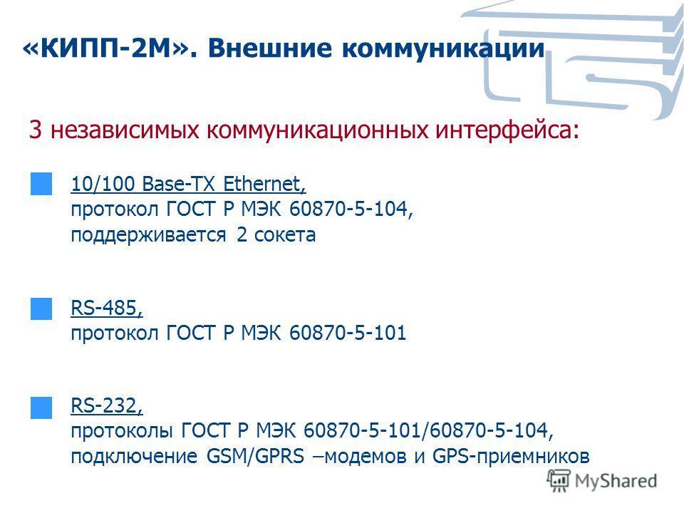 «КИПП-2М». Внешние коммуникации 10/100 Base-TX Ethernet, протокол ГОСТ Р МЭК 60870-5-104, поддерживается 2 сокета 3 независимых коммуникационных интерфейса: RS-485, протокол ГОСТ Р МЭК 60870-5-101 RS-232, протоколы ГОСТ Р МЭК 60870-5-101/60870-5-104,