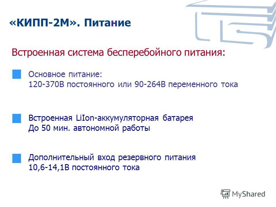 «КИПП-2М». Питание Основное питание: 120-370В постоянного или 90-264В переменного тока Встроенная система бесперебойного питания: Встроенная LiIon-аккумуляторная батарея До 50 мин. автономной работы Дополнительный вход резервного питания 10,6-14,1В п