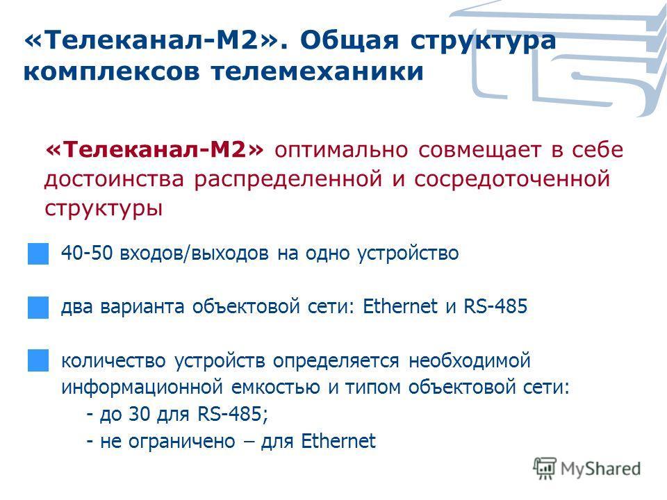 «Телеканал-М2». Общая структура комплексов телемеханики «Телеканал-М2» оптимально совмещает в себе достоинства распределенной и сосредоточенной структуры 40-50 входов/выходов на одно устройство два варианта объектовой сети: Ethernet и RS-485 количест
