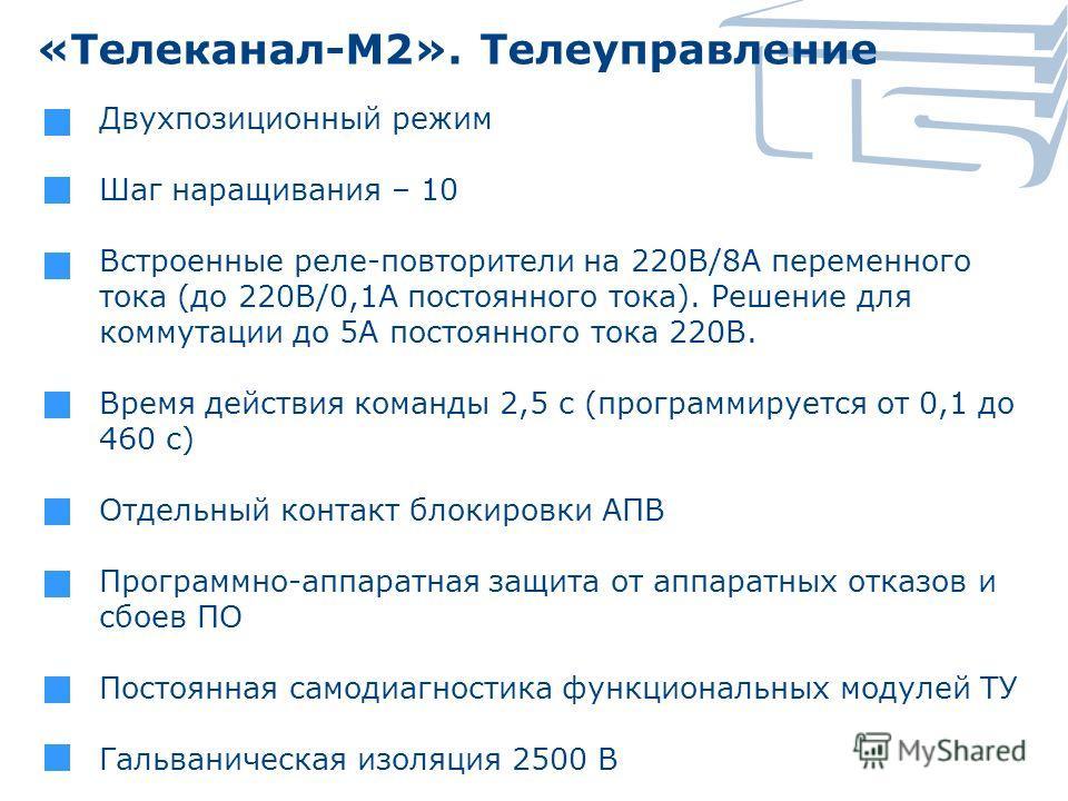 «Телеканал-М2». Телеуправление Двухпозиционный режим Шаг наращивания – 10 Встроенные реле-повторители на 220В/8А переменного тока (до 220В/0,1А постоянного тока). Решение для коммутации до 5А постоянного тока 220В. Время действия команды 2,5 с (прогр