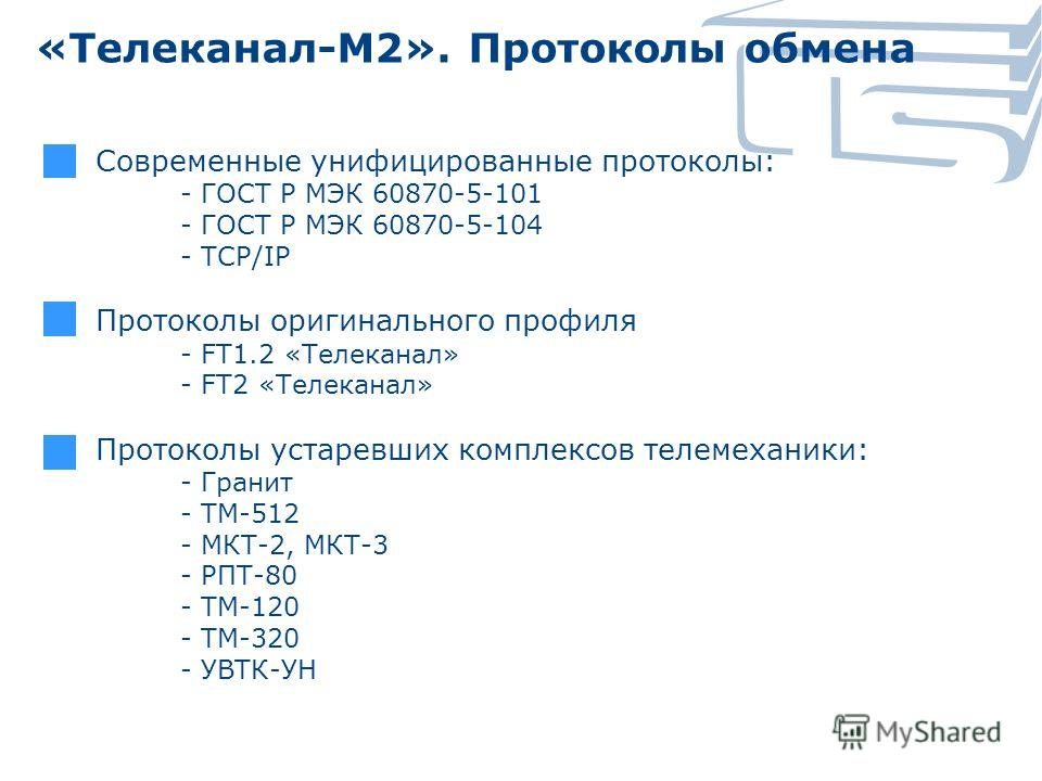 «Телеканал-М2». Протоколы обмена Современные унифицированные протоколы: - ГОСТ Р МЭК 60870-5-101 - ГОСТ Р МЭК 60870-5-104 - TCP/IP Протоколы оригинального профиля - FT1.2 «Телеканал» - FT2 «Телеканал» Протоколы устаревших комплексов телемеханики: - Г