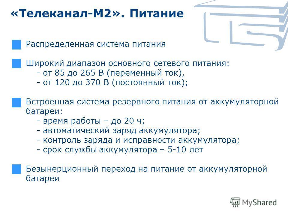«Телеканал-М2». Питание Распределенная система питания Широкий диапазон основного сетевого питания: - от 85 до 265 В (переменный ток), - от 120 до 370 В (постоянный ток); Встроенная система резервного питания от аккумуляторной батареи: - время работы