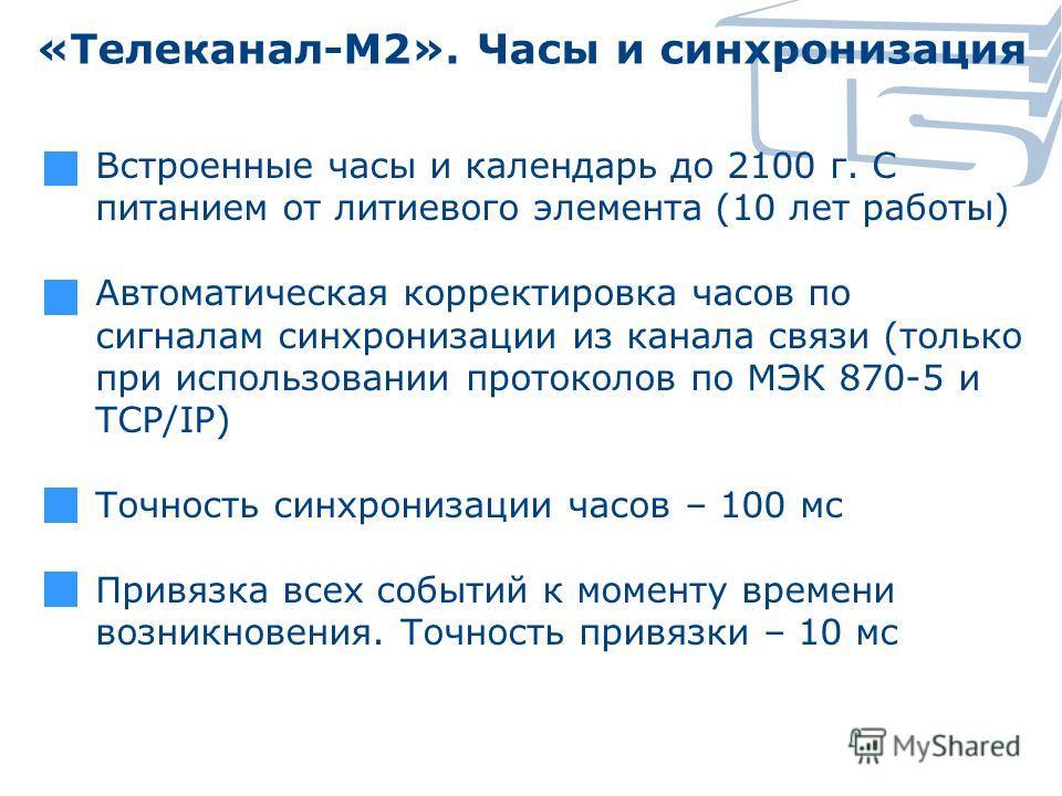 «Телеканал-М2». Часы и синхронизация Встроенные часы и календарь до 2100 г. С питанием от литиевого элемента (10 лет работы) Автоматическая корректировка часов по сигналам синхронизации из канала связи (только при использовании протоколов по МЭК 870-