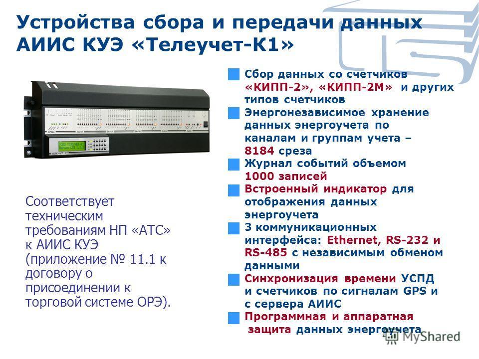 Устройства сбора и передачи данных АИИС КУЭ «Телеучет-К1» Сбор данных со счетчиков «КИПП-2», «КИПП-2М» и других типов счетчиков Энергонезависимое хранение данных энергоучета по каналам и группам учета – 8184 среза Журнал событий объемом 1000 записей