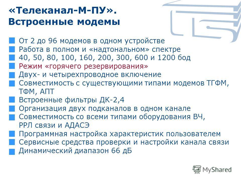 «Телеканал-М-ПУ». Встроенные модемы От 2 до 96 модемов в одном устройстве Работа в полном и «надтональном» спектре 40, 50, 80, 100, 160, 200, 300, 600 и 1200 бод Режим «горячего резервирования» Двух- и четырехпроводное включение Совместимость с сущес