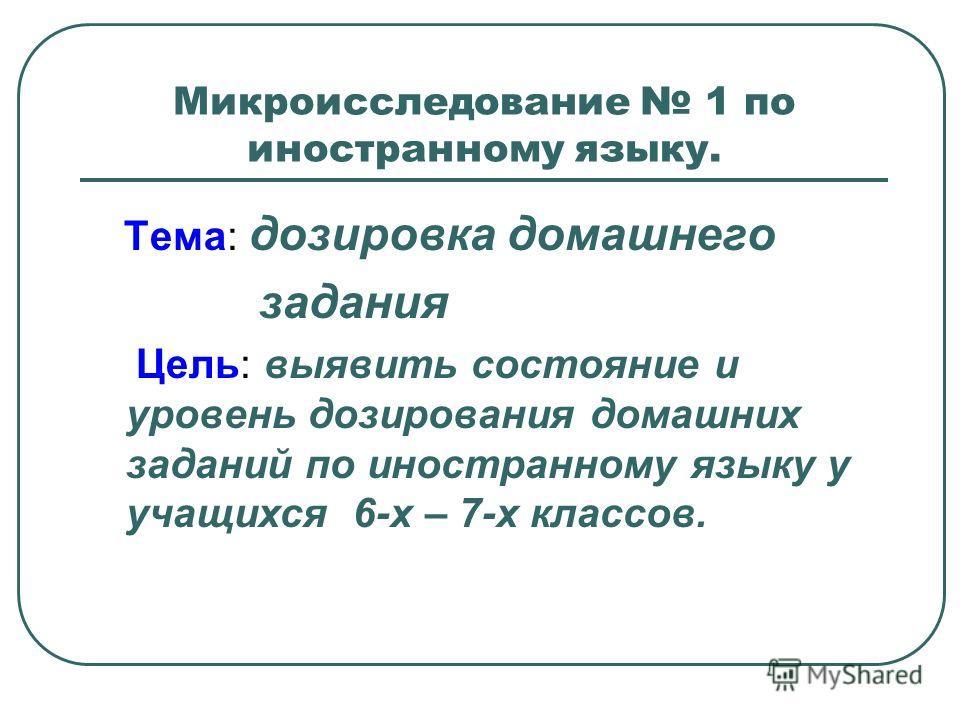Микроисследование 1 по иностранному языку. Тема: дозировка домашнего задания Цель: выявить состояние и уровень дозирования домашних заданий по иностранному языку у учащихся 6-х – 7-х классов.