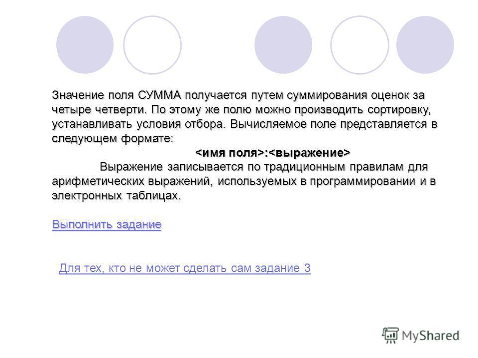 Значение поля СУММА получается путем суммирования оценок за четыре четверти. По этому же полю можно производить сортировку, устанавливать условия отбора. Вычисляемое поле представляется в следующем формате: : : Выражение записывается по традиционным