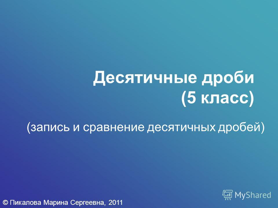 Десятичные дроби (5 класс) (запись и сравнение десятичных дробей) © Пикалова Марина Сергеевна, 2011
