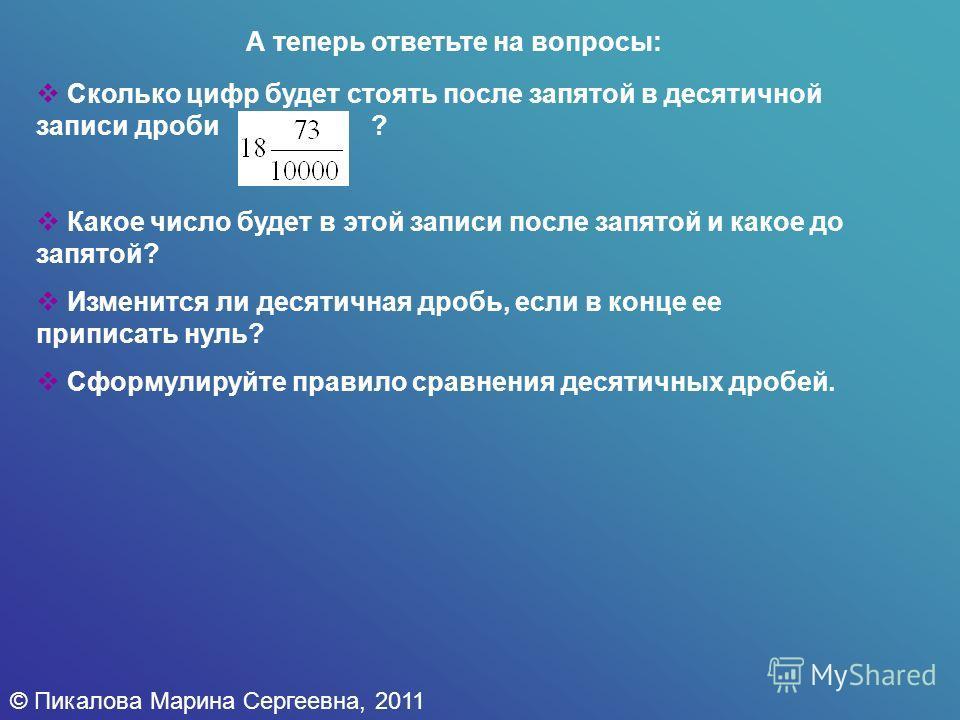 © Пикалова Марина Сергеевна, 2011 А теперь ответьте на вопросы: Сколько цифр будет стоять после запятой в десятичной записи дроби ? Какое число будет в этой записи после запятой и какое до запятой? Изменится ли десятичная дробь, если в конце ее припи