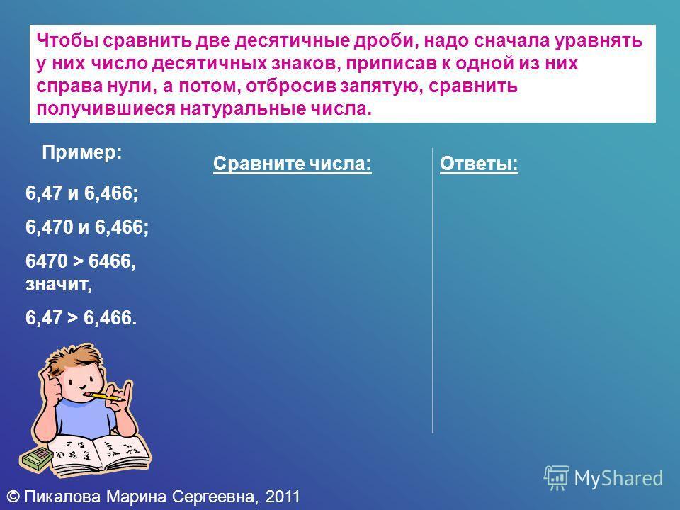 © Пикалова Марина Сергеевна, 2011 Чтобы сравнить две десятичные дроби, надо сначала уравнять у них число десятичных знаков, приписав к одной из них справа нули, а потом, отбросив запятую, сравнить получившиеся натуральные числа. Пример: Сравните числ