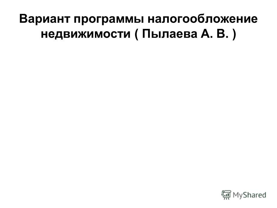 Вариант программы налогообложение недвижимости ( Пылаева А. В. )