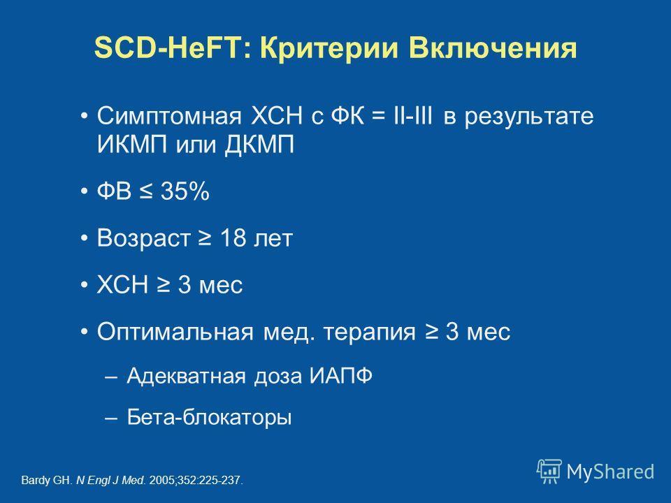 SCD-HeFT: Критерии Включения Симптомная ХСН с ФК = II-III в результате ИКМП или ДКМП ФВ 35% Возраст 18 лет ХСН 3 мес Оптимальная мед. терапия 3 мес –Адекватная доза ИАПФ –Бета-блокаторы Bardy GH. N Engl J Med. 2005;352:225-237.