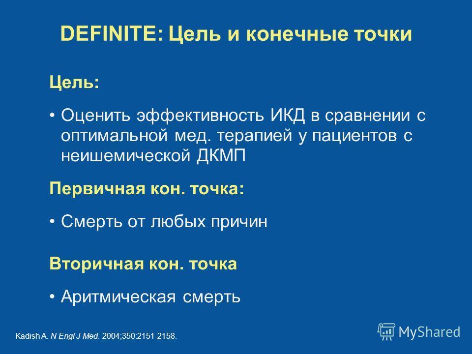 DEFINITE: Цель и конечные точки Цель: Оценить эффективность ИКД в сравнении с оптимальной мед. терапией у пациентов с неишемической ДКМП Первичная кон. точка: Смерть от любых причин Вторичная кон. точка Аритмическая смерть Kadish A. N Engl J Med. 200
