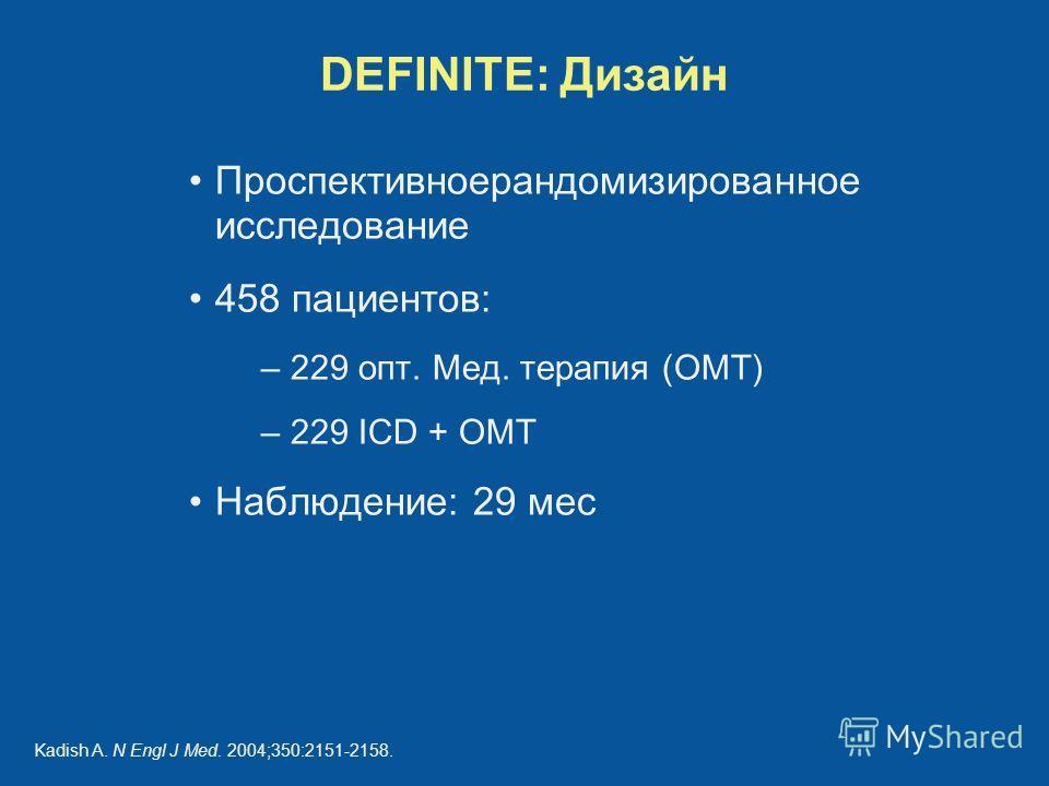 DEFINITE: Дизайн Проспективноерандомизированное исследование 458 пациентов: – 229 опт. Мед. терапия (OMT) – 229 ICD + OMT Наблюдение: 29 мес Kadish A. N Engl J Med. 2004;350:2151-2158.