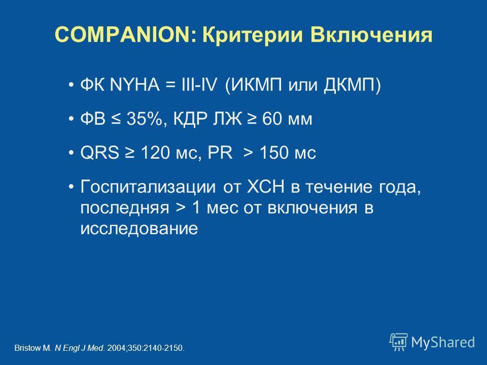 COMPANION: Критерии Включения ФК NYHA = III-IV (ИКМП или ДКМП) ФВ 35%, КДР ЛЖ 60 мм QRS 120 мс, PR > 150 мс Госпитализации от ХСН в течение года, последняя > 1 мес от включения в исследование Bristow M. N Engl J Med. 2004;350:2140-2150.