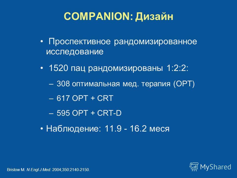 Проспективное рандомизированное исследование 1520 пац рандомизированы 1:2:2: –308 оптимальная мед. терапия (OPT) –617 OPT + CRT –595 OPT + CRT-D Наблюдение: 11.9 - 16.2 меся COMPANION: Дизайн Bristow M. N Engl J Med. 2004;350:2140-2150.