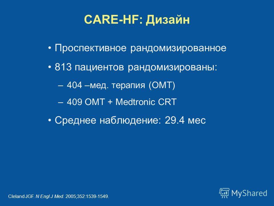 CARE-HF: Дизайн Проспективное рандомизированное 813 пациентов рандомизированы: –404 –мед. терапия (ОМТ) –409 ОМТ + Medtronic CRT Среднее наблюдение: 29.4 мес Cleland JGF. N Engl J Med. 2005;352:1539-1549.