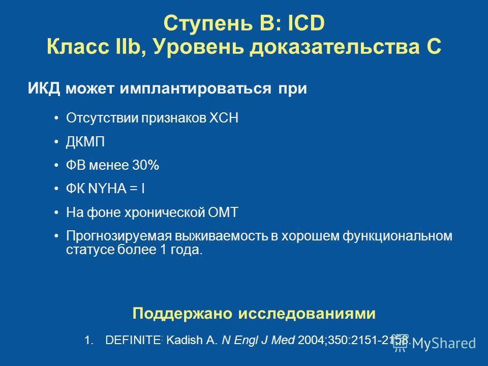 Ступень B: ICD Класс IIb, Уровень доказательства C Отсутствии признаков ХСН ДКМП ФВ менее 30% ФК NYHA = I На фоне хронической ОМТ Прогнозируемая выживаемость в хорошем функциональном статусе более 1 года. ИКД может имплантироваться при Поддержано исс