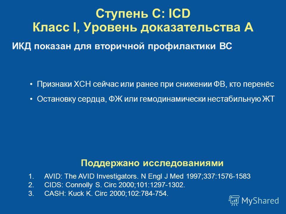 Ступень C: ICD Класс I, Уровень доказательства A Признаки ХСН сейчас или ранее при снижении ФВ, кто перенёс Остановку сердца, ФЖ или гемодинамически нестабильную ЖТ Поддержано исследованиями 1.AVID: The AVID Investigators. N Engl J Med 1997;337:1576-