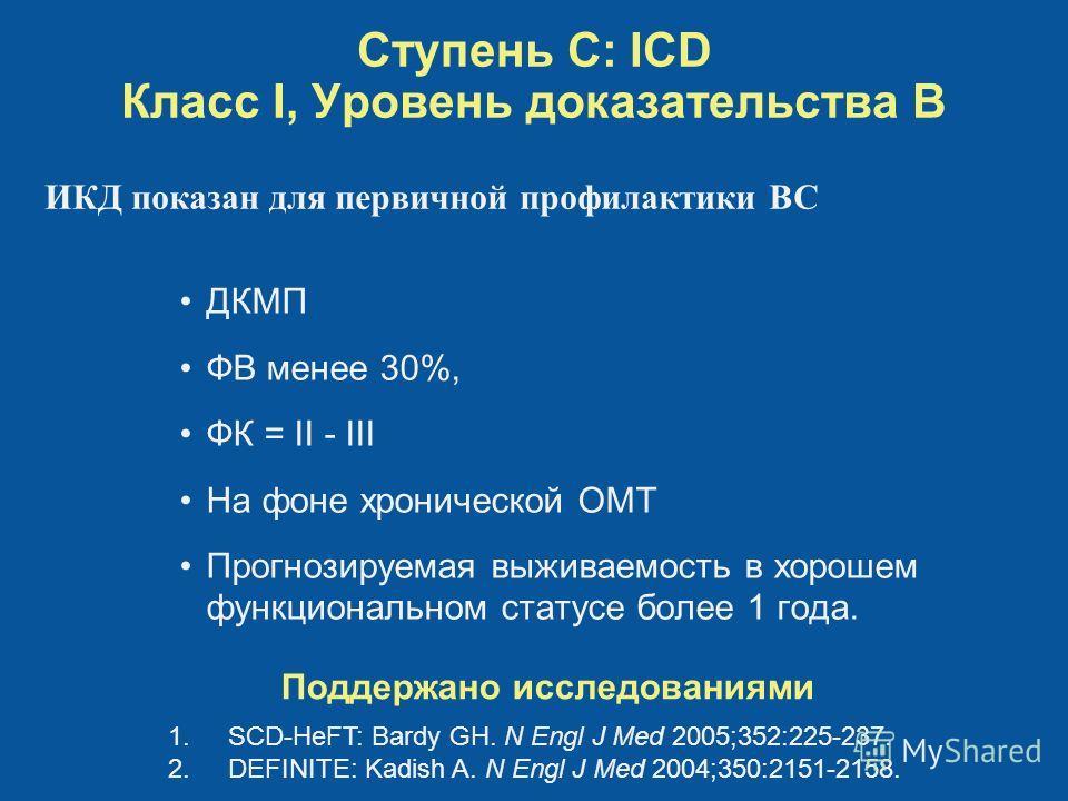 Ступень C: ICD Класс I, Уровень доказательства B Поддержано исследованиями 1.SCD-HeFT: Bardy GH. N Engl J Med 2005;352:225-237. 2.DEFINITE: Kadish A. N Engl J Med 2004;350:2151-2158. ИКД показан для первичной профилактики ВС ДКМП ФВ менее 30%, ФК = I