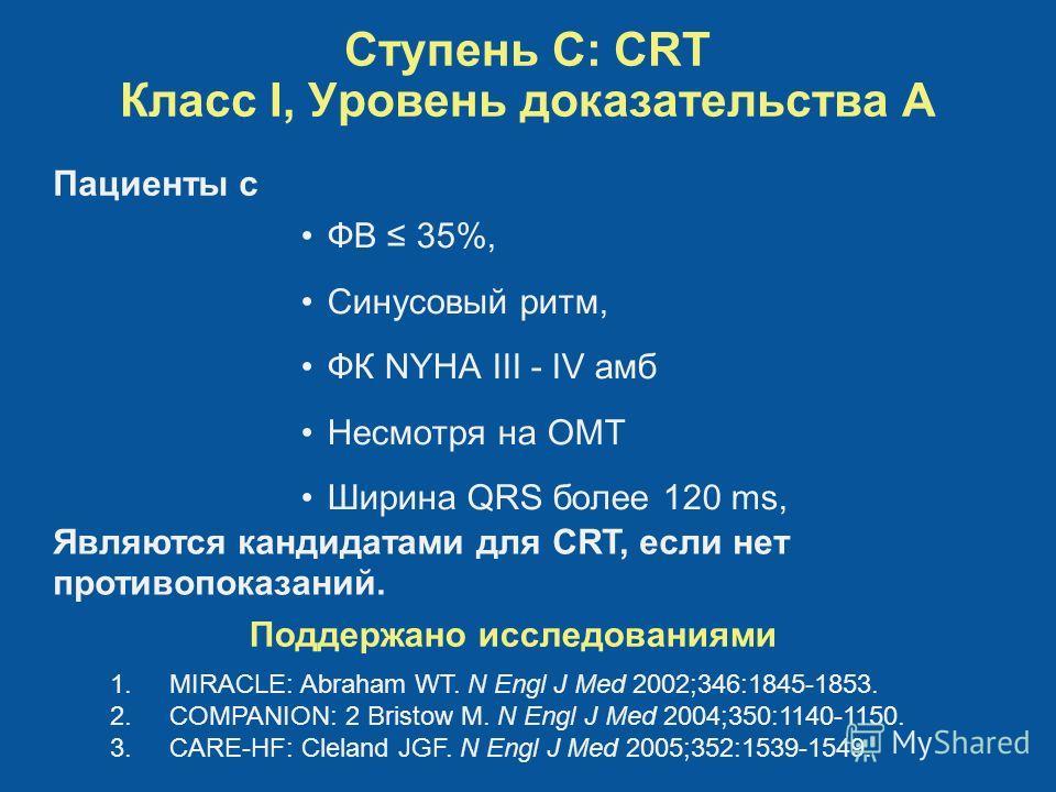 Ступень C: CRT Класс I, Уровень доказательства A ФВ 35%, Синусовый ритм, ФК NYHA III - IV амб Несмотря на ОМТ Ширина QRS более 120 ms, Поддержано исследованиями 1.MIRACLE: Abraham WT. N Engl J Med 2002;346:1845-1853. 2.COMPANION: 2 Bristow M. N Engl