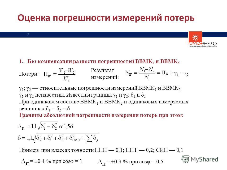 Оценка погрешности измерений потерь 7 1.Без компенсации разности погрешностей ВВМК 1 и ВВМК 2 Потери: Результат измерений: γ 1 ; γ 2 относительные погрешности измерений ВВМК 1 и ВВМК 2 γ 1 и γ 2 неизвестны. Известны границы γ 1 и γ 2 : δ 1 и δ 2 При
