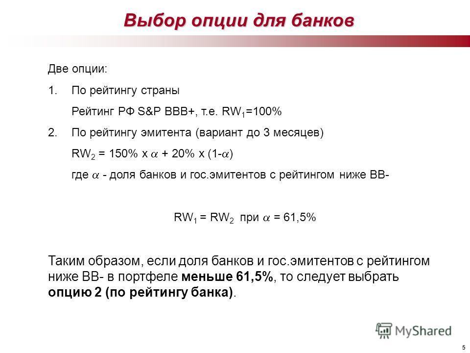 5 Выбор опции для банков Две опции: 1.По рейтингу страны Рейтинг РФ S&P BBB+, т.е. RW 1 =100% 2.По рейтингу эмитента (вариант до 3 месяцев) RW 2 = 150% x + 20% x (1- ) где - доля банков и гос.эмитентов с рейтингом ниже BB- RW 1 = RW 2 при = 61,5% Так