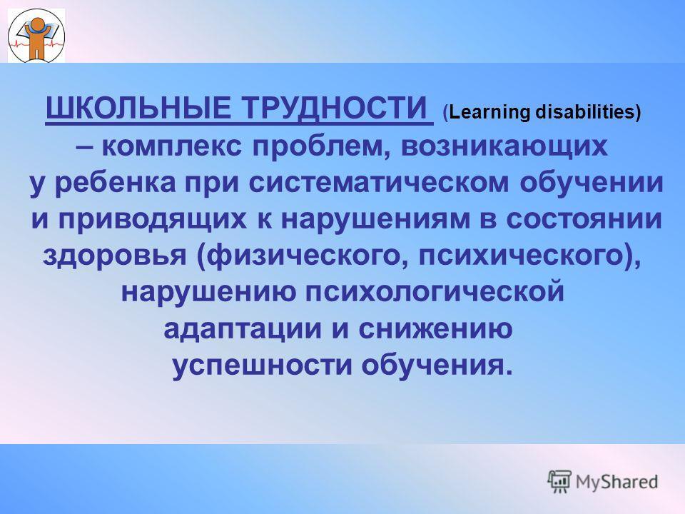 ШКОЛЬНЫЕ ТРУДНОСТИ (Learning disabilities) – комплекс проблем, возникающих у ребенка при систематическом обучении и приводящих к нарушениям в состоянии здоровья (физического, психического), нарушению психологической адаптации и снижению успешности об