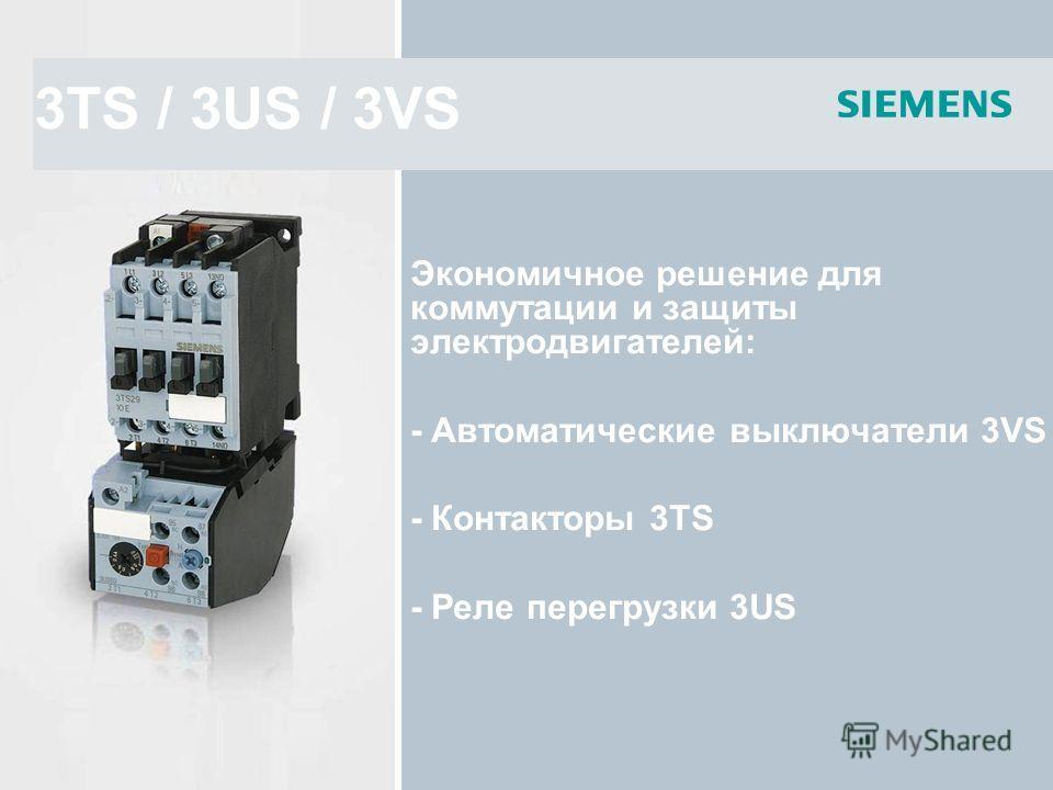 3TS / 3US / 3VS Экономичное решение для коммутации и защиты электродвигателей: - Автоматические выключатели 3VS - Контакторы 3TS - Реле перегрузки 3US