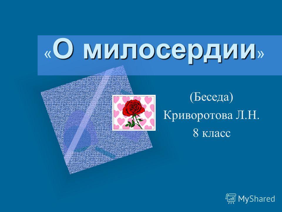 О милосердии « О милосердии » (Беседа) Криворотова Л.Н. 8 класс