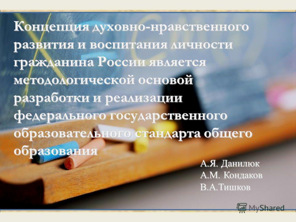 А.Я. Данилюк А.М. Кондаков В.А.Тишков Концепция духовно-нравственного развития и воспитания личности гражданина России является методологической основой разработки и реализации федерального государственного образовательного стандарта общего образован