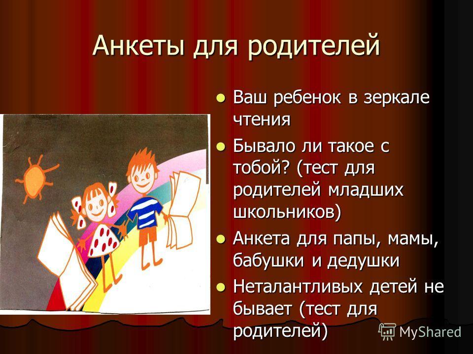 Анкеты для родителей Ваш ребенок в зеркале чтения Бывало ли такое с тобой? (тест для родителей младших школьников) Анкета для папы, мамы, бабушки и дедушки Неталантливых детей не бывает (тест для родителей)