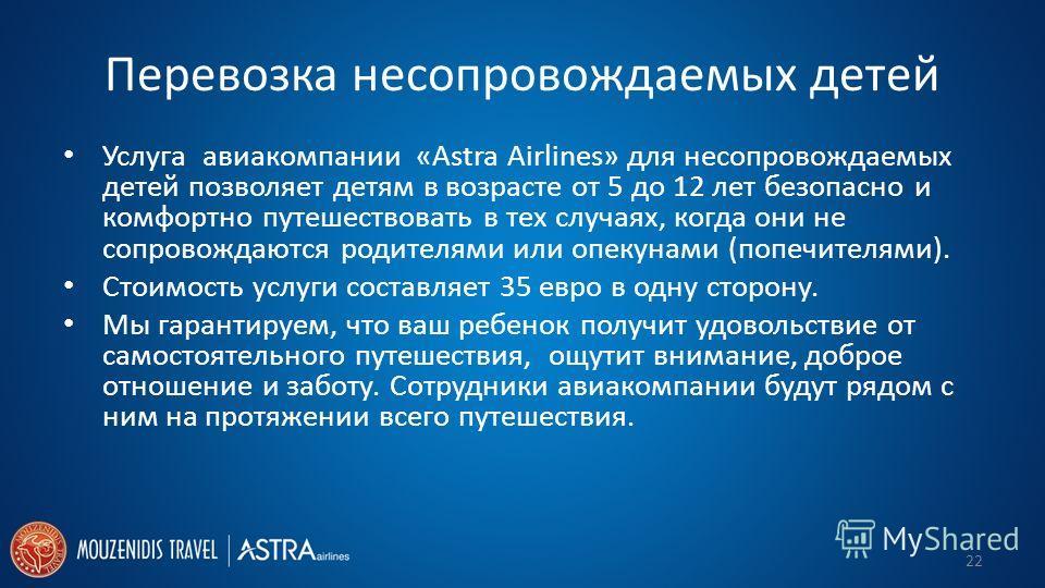 Перевозка несопровождаемых детей Услуга авиакомпании «Astra Airlines» для несопровождаемых детей позволяет детям в возрасте от 5 до 12 лет безопасно и комфортно путешествовать в тех случаях, когда они не сопровождаются родителями или опекунами (попеч