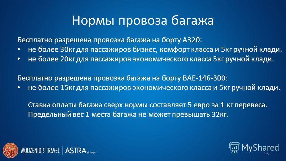 Нормы провоза багажа Бесплатно разрешена провозка багажа на борту A320: не более 30кг для пассажиров бизнес, комфорт класса и 5кг ручной клади. не более 20кг для пассажиров экономического класса 5кг ручной клади. Бесплатно разрешена провозка багажа н
