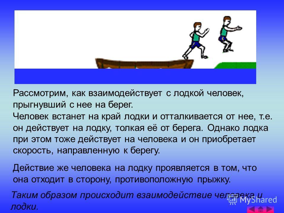Рассмотрим, как взаимодействует с лодкой человек, прыгнувший с нее на берег. Человек встанет на край лодки и отталкивается от нее, т.е. он действует на лодку, толкая её от берега. Однако лодка при этом тоже действует на человека и он приобретает скор