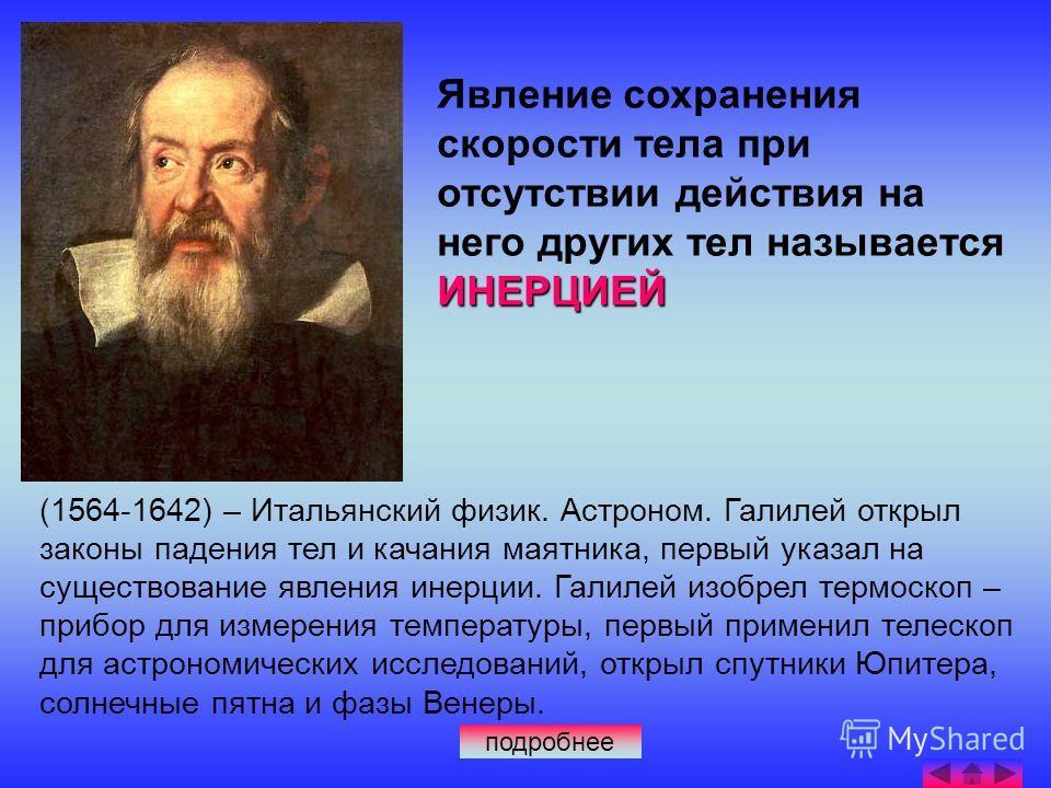 (1564-1642) – Итальянский физик. Астроном. Галилей открыл законы падения тел и качания маятника, первый указал на существование явления инерции. Галилей изобрел термоскоп – прибор для измерения температуры, первый применил телескоп для астрономически