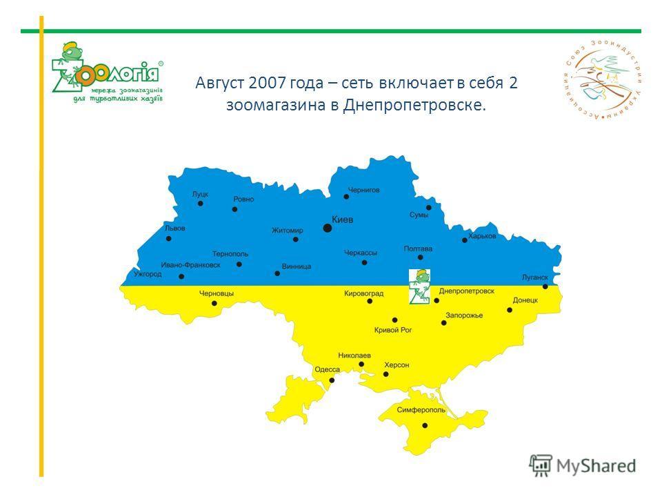 Август 2007 года – сеть включает в себя 2 зоомагазина в Днепропетровске.
