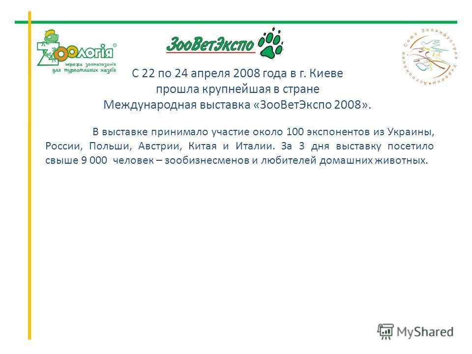 В выставке принимало участие около 100 экспонентов из Украины, России, Польши, Австрии, Китая и Италии. За 3 дня выставку посетило свыше 9 000 человек – зообизнесменов и любителей домашних животных. С 22 по 24 апреля 2008 года в г. Киеве прошла крупн