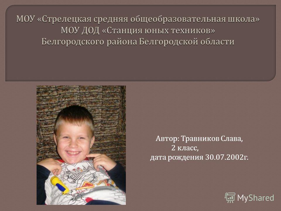 Автор : Травников Слава, 2 класс, дата рождения 30.07.2002 г.