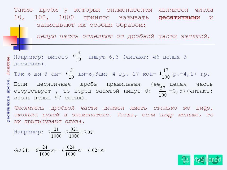 Такие дроби у которых знаменателем являются числа 10, 100, 1000 принято называть десятичными и записывают их особым образом: целую часть отделяют от дробной части запятой. Например: вместо пишут 6,3 (читают: «6 целых 3 десятых»). Так 6 дм 3 см= дм=6,
