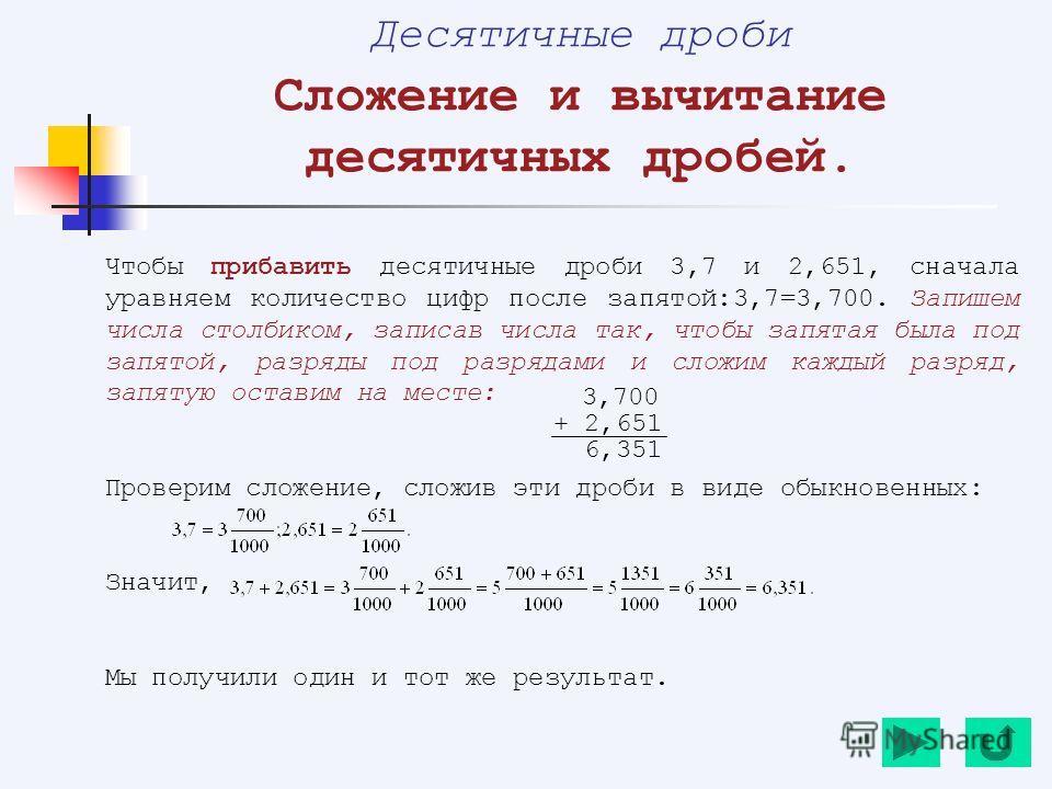 Десятичные дроби Сложение и вычитание десятичных дробей. Чтобы прибавить десятичные дроби 3,7 и 2,651, сначала уравняем количество цифр после запятой:3,7=3,700. Запишем числа столбиком, записав числа так, чтобы запятая была под запятой, разряды под р
