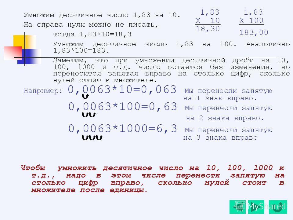 Умножим десятичное число 1,83 на 10. На справа нули можно не писать, тогда 1,83*10=18,3 Умножим десятичное число 1,83 на 100. Аналогично 1,83*100=183. Заметим, что при умножении десятичной дроби на 10, 100, 1000 и т.д. число остается без изменения, н