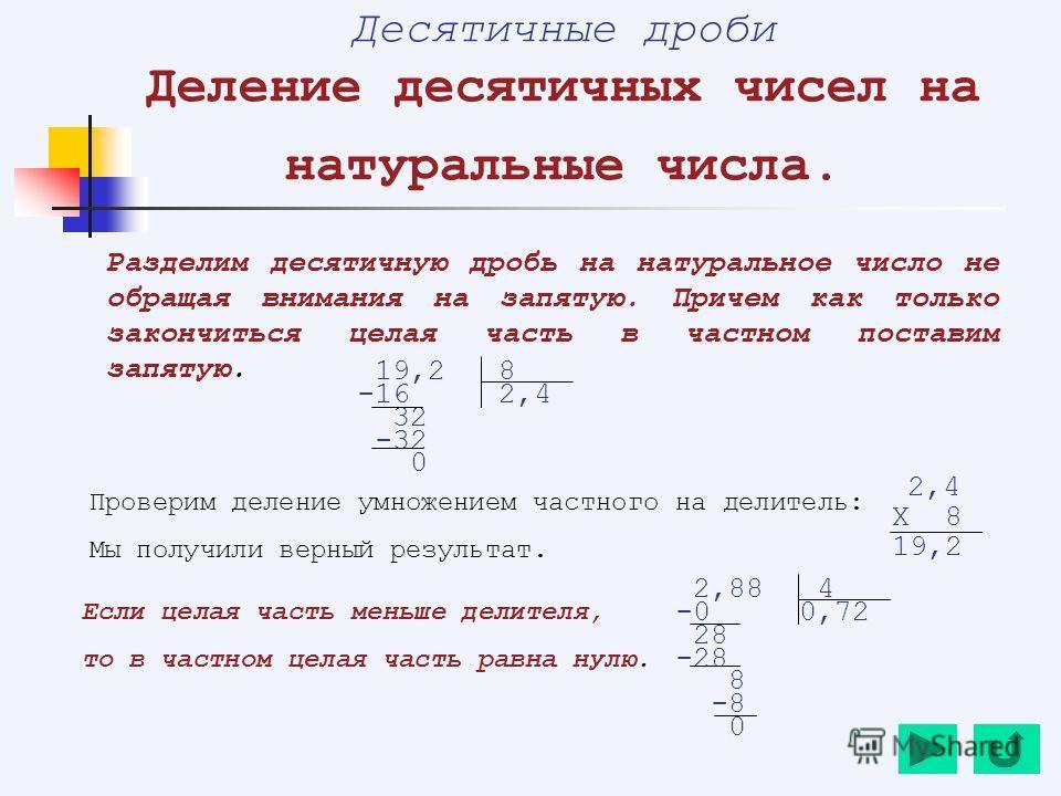 Десятичные дроби Деление десятичных чисел на натуральные числа. Разделим десятичную дробь на натуральное число не обращая внимания на запятую. Причем как только закончиться целая часть в частном поставим запятую. 19,2 8 -16 2,4 32 -32 0 Если целая ча