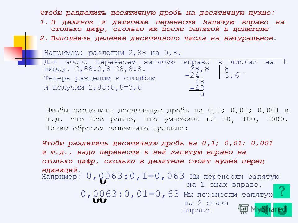 Чтобы разделить десятичную дробь на десятичную нужно: 1.В делимом и делителе перенести запятую вправо на столько цифр, сколько их после запятой в делителе 2.Выполнить деление десятичного числа на натуральное. Например: разделим 2,88 на 0,8. Для этого