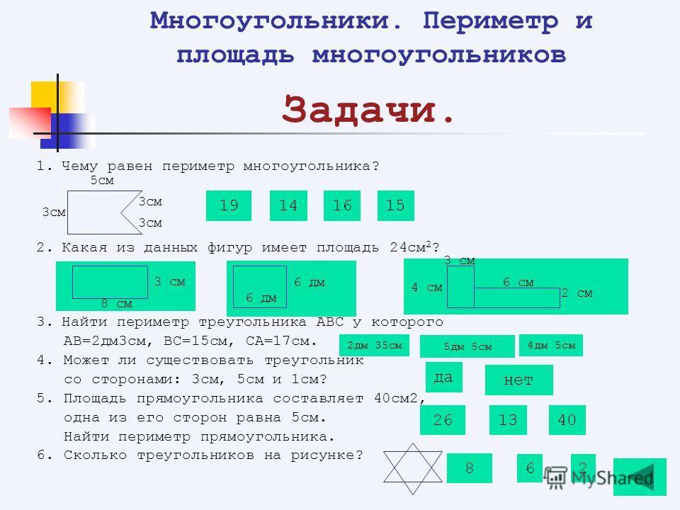 1.Чему равен периметр многоугольника? 2.Какая из данных фигур имеет площадь 24см 2 ? 3.Найти периметр треугольника АВС у которого АВ=2дм3см, ВС=15см, СА=17см. 4. Может ли существовать треугольник со сторонами: 3см, 5см и 1см? 5. Площадь прямоугольник