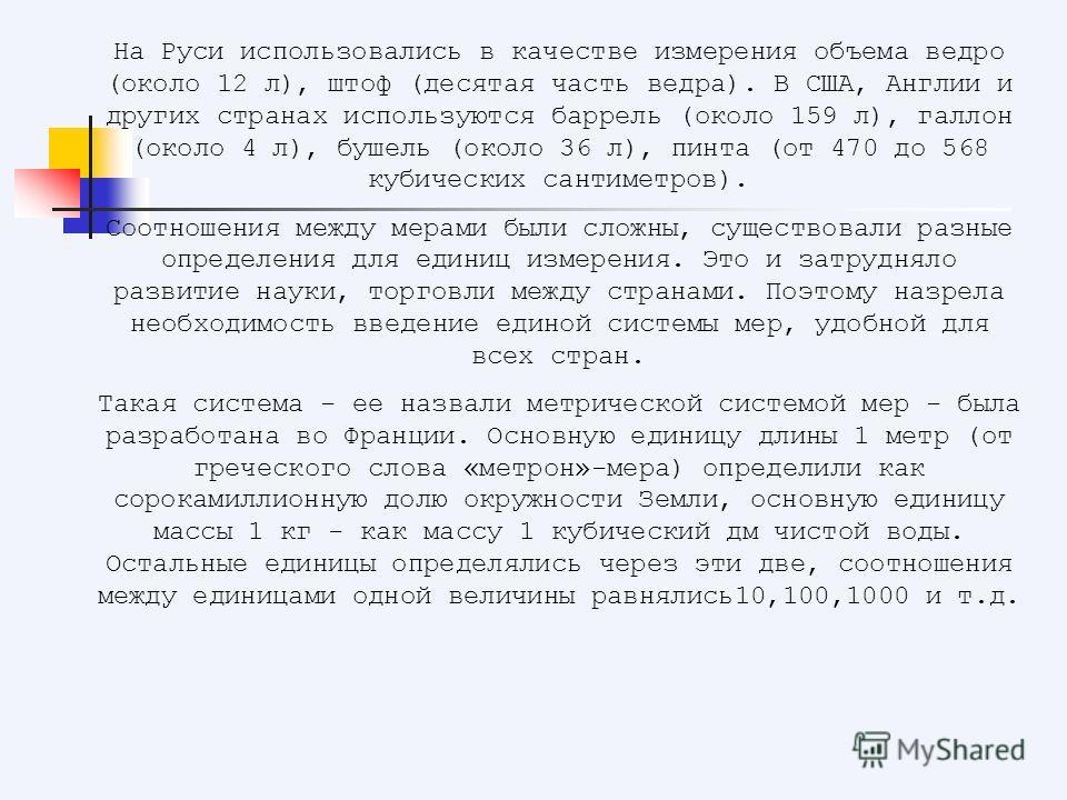 На Руси использовались в качестве измерения объема ведро (около 12 л), штоф (десятая часть ведра). В США, Англии и других странах используются баррель (около 159 л), галлон (около 4 л), бушель (около 36 л), пинта (от 470 до 568 кубических сантиметров